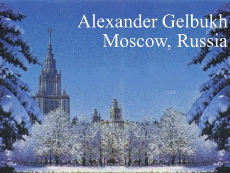 1 Alexander Gelbukh Moscow, Russia. 2 Mexico 3 Computing Research Center (CIC), Mexico.