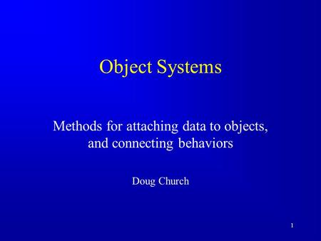 1 Object Systems Methods for attaching data to objects, and connecting behaviors Doug Church.