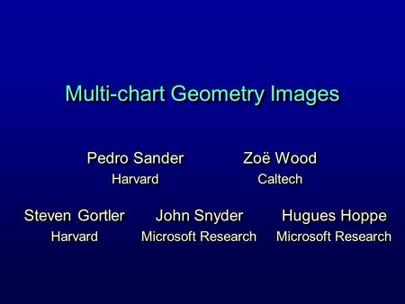 Multi-chart Geometry Images Pedro Sander Harvard Harvard Hugues Hoppe Microsoft Research Hugues Hoppe Microsoft Research Steven Gortler Harvard Harvard.