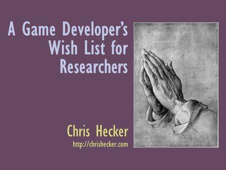 A Game Developers Wish List for Researchers Chris Hecker
