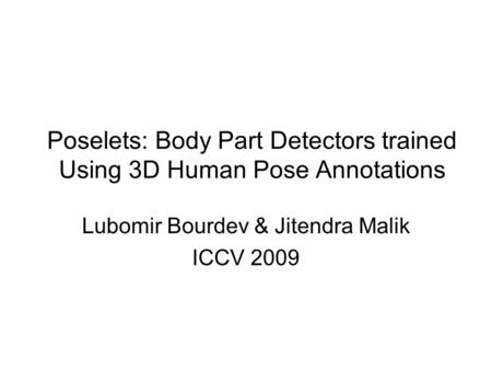 Poselets: Body Part Detectors trained Using 3D Human Pose Annotations Lubomir Bourdev & Jitendra Malik ICCV 2009.