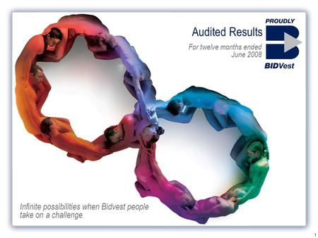 1 Audited Results For twelve months ended June 2008 Infinite possibilities when Bidvest people take on a challenge.