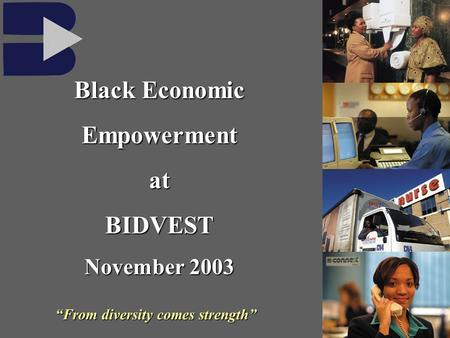 From diversity comes strength Black Economic EmpowermentatBIDVEST November 2003.