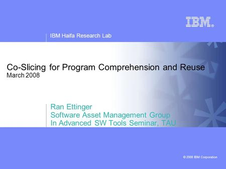 IBM Haifa Research Lab © 2008 IBM Corporation Co-Slicing for Program Comprehension and Reuse March 2008 Ran Ettinger Software Asset Management Group In.