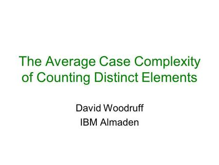 The Average Case Complexity of Counting Distinct Elements David Woodruff IBM Almaden.