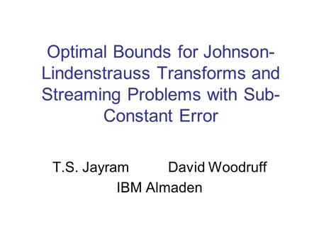 Optimal Bounds for Johnson- Lindenstrauss Transforms and Streaming Problems with Sub- Constant Error T.S. Jayram David Woodruff IBM Almaden.