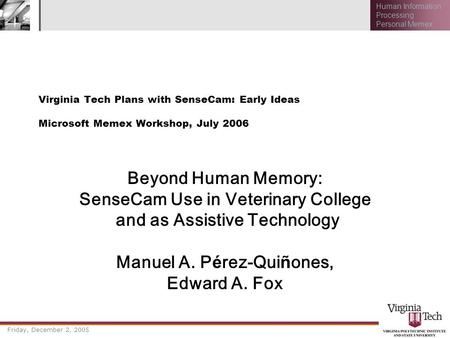 Friday, December 2, 2005 Human Information Processing Personal Memex Virginia Tech Plans with SenseCam: Early Ideas Microsoft Memex Workshop, July 2006.