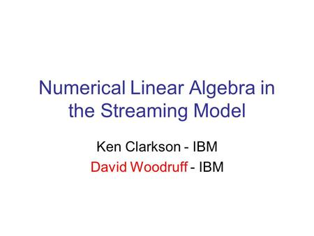 Numerical Linear Algebra in the Streaming Model Ken Clarkson - IBM David Woodruff - IBM.
