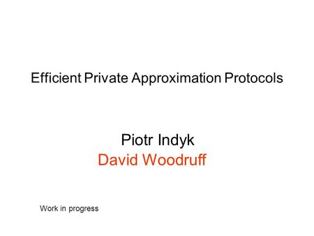 Efficient Private Approximation Protocols Piotr Indyk David Woodruff Work in progress.