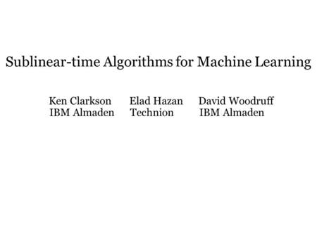 Sublinear-time Algorithms for Machine Learning Ken Clarkson Elad Hazan David Woodruff IBM Almaden Technion IBM Almaden.