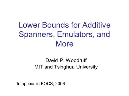 Lower Bounds for Additive Spanners, Emulators, and More David P. Woodruff MIT and Tsinghua University To appear in FOCS, 2006.