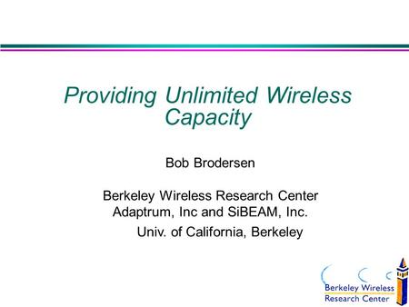 Providing Unlimited Wireless Capacity Bob Brodersen Berkeley Wireless Research Center Adaptrum, Inc and SiBEAM, Inc. Univ. of California, Berkeley.