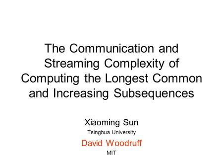 The Communication and Streaming Complexity of Computing the Longest Common and Increasing Subsequences Xiaoming Sun Tsinghua University David Woodruff.