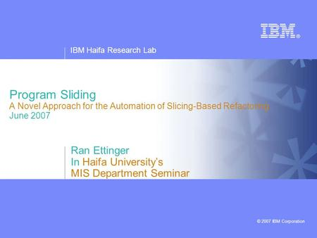 IBM Haifa Research Lab © 2007 IBM Corporation Program Sliding A Novel Approach for the Automation of Slicing-Based Refactoring June 2007 Ran Ettinger In.