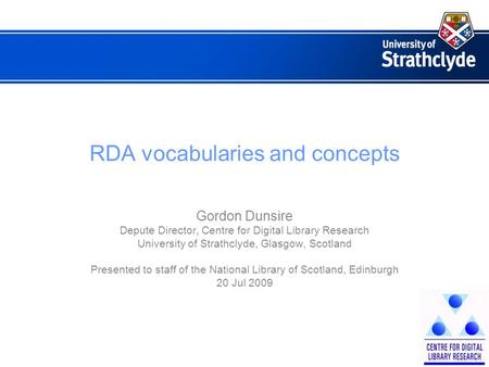 RDA vocabularies and concepts Gordon Dunsire Depute Director, Centre for Digital Library Research University of Strathclyde, Glasgow, Scotland Presented.