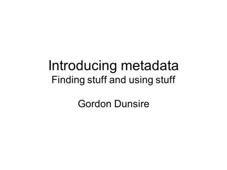Introducing metadata Finding stuff and using stuff Gordon Dunsire.