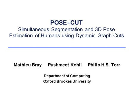 POSE–CUT Simultaneous Segmentation and 3D Pose Estimation of Humans using Dynamic Graph Cuts Mathieu Bray Pushmeet Kohli Philip H.S. Torr Department of.