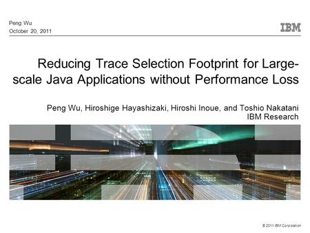 © 2011 IBM Corporation Reducing Trace Selection Footprint for Large- scale Java Applications without Performance Loss Peng Wu, Hiroshige Hayashizaki, Hiroshi.