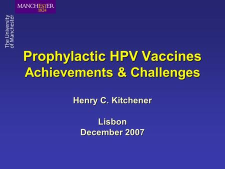 Prophylactic HPV Vaccines Achievements & Challenges Henry C. Kitchener Lisbon December 2007.