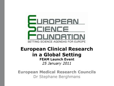 Www.esf.org 1 European Clinical Research in a Global Setting FEAM Launch Event 25 January 2011 European Medical Research Councils Dr Stephane Berghmans.