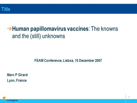 Transgene 1 Title Human papillomavirus vaccines : The knowns and the (still) unknowns FEAM Conference, Lisboa, 15 December 2007 Marc P Girard Lyon, France.