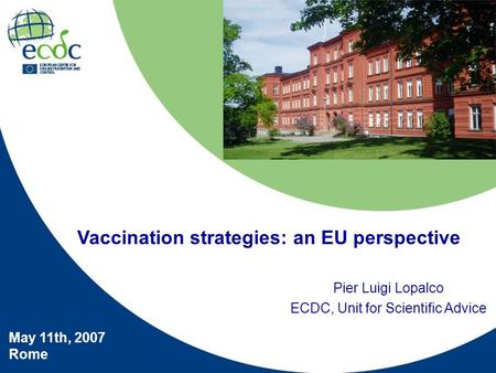 Pier Luigi Lopalco ECDC, Unit for Scientific Advice May 11th, 2007 Rome Vaccination strategies: an EU perspective.