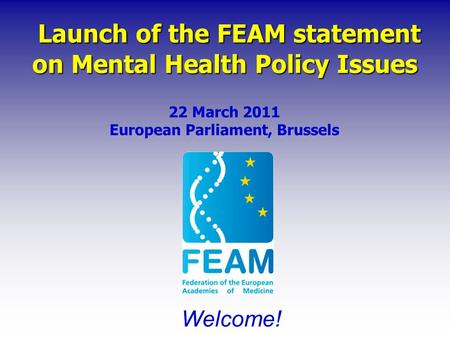 Launch of the FEAM statement on Mental Health Policy Issues Launch of the FEAM statement on Mental Health Policy Issues 22 March 2011 European Parliament,