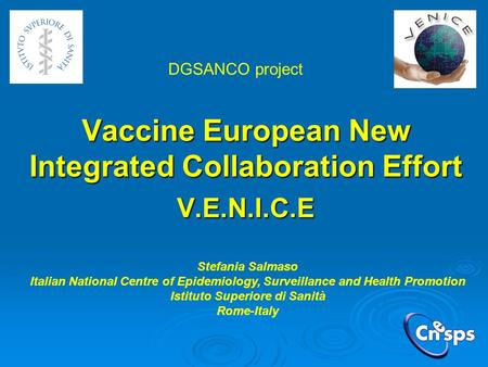 Vaccine European New Integrated Collaboration Effort V.E.N.I.C.E Stefania Salmaso Italian National Centre of Epidemiology, Surveillance and Health Promotion.