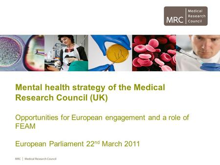 Mental health strategy of the Medical Research Council (UK) Opportunities for European engagement and a role of FEAM European Parliament 22 nd March 2011.