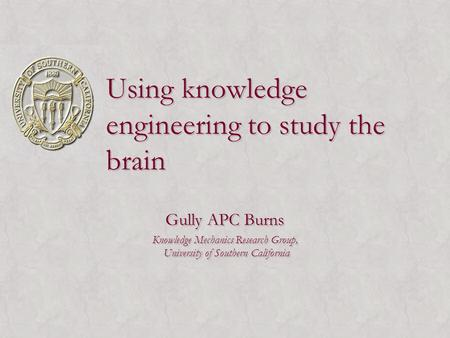 Using knowledge engineering to study the brain Gully APC Burns Knowledge Mechanics Research Group, University of Southern California Gully APC Burns Knowledge.