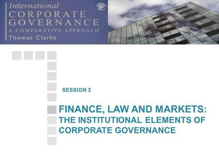 FINANCE, LAW AND MARKETS: THE INSTITUTIONAL ELEMENTS OF CORPORATE GOVERNANCE SESSION 3.