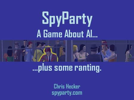 Chris Hecker spyparty.com …plus some ranting. SpyParty A Game About AI…