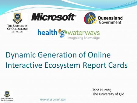 Dynamic Generation of Online Interactive Ecosystem Report Cards Microsoft eScience 2008 Jane Hunter, The University of Qld.