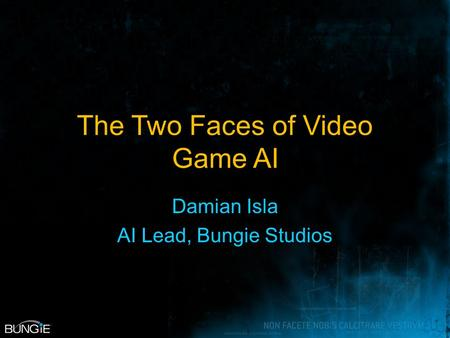 The Two Faces of Video Game AI Damian Isla AI Lead, Bungie Studios.