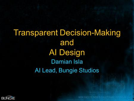Transparent Decision-Making and AI Design Damian Isla AI Lead, Bungie Studios.