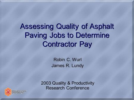 Assessing Quality of Asphalt Paving Jobs to Determine Contractor Pay Robin C. Wurl James R. Lundy 2003 Quality & Productivity Research Conference.