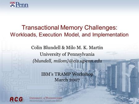 Transactional Memory Challenges: Workloads, Execution Model, and Implementation Colin Blundell & Milo M. K. Martin University of Pennsylvania {blundell,