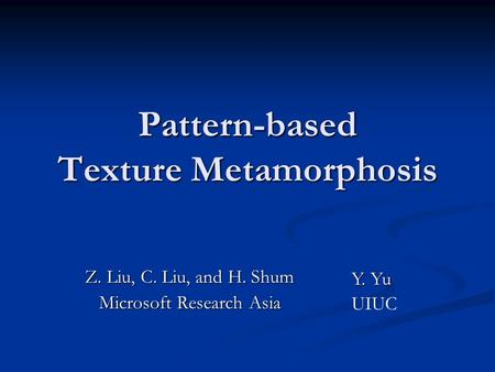 Pattern-based Texture Metamorphosis Z. Liu, C. Liu, and H. Shum Microsoft Research Asia Y. Yu UIUC.