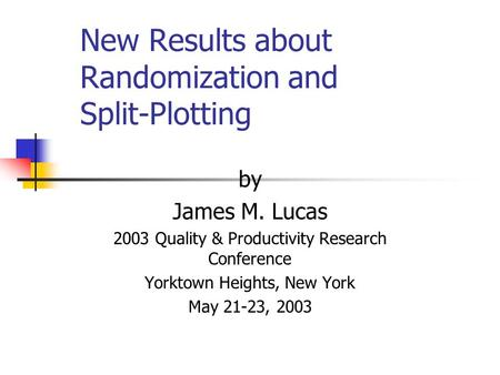 New Results about Randomization and Split-Plotting by James M. Lucas 2003 Quality & Productivity Research Conference Yorktown Heights, New York May 21-23,