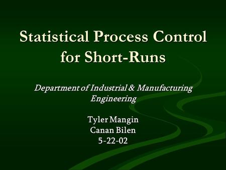 Statistical Process Control for Short-Runs Department of Industrial & Manufacturing Engineering Tyler Mangin Canan Bilen 5-22-02.
