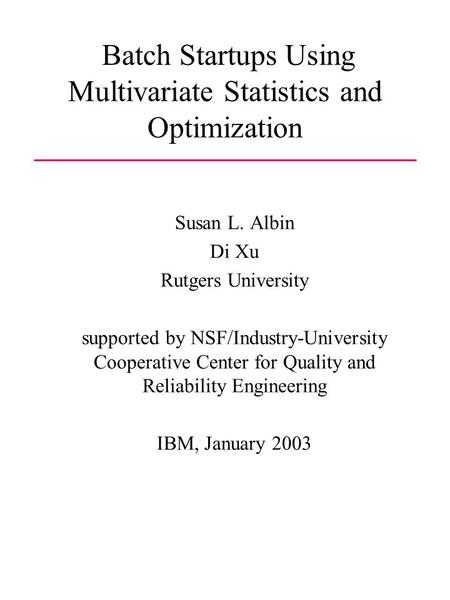 Batch Startups Using Multivariate Statistics and Optimization Susan L. Albin Di Xu Rutgers University supported by NSF/Industry-University Cooperative.