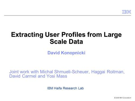 © 2009 IBM Corporation Extracting User Profiles from Large Scale Data Joint work with Michal Shmueli-Scheuer, Haggai Roitman, David Carmel and Yosi Mass.