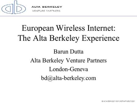 © A LTA B ERKELEY V ENTURE P ARTNERS 7/2001 European Wireless Internet: The Alta Berkeley Experience Barun Dutta Alta Berkeley Venture Partners London-Geneva.