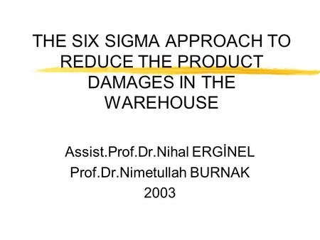 THE SIX SIGMA APPROACH TO REDUCE THE PRODUCT DAMAGES IN THE WAREHOUSE Assist.Prof.Dr.Nihal ERGİNEL Prof.Dr.Nimetullah BURNAK 2003.