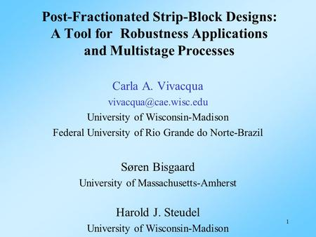 1 Post-Fractionated Strip-Block Designs: A Tool for Robustness Applications and Multistage Processes Carla A. Vivacqua University.