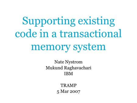 Supporting existing code in a transactional memory system Nate Nystrom Mukund Raghavachari IBM TRAMP 5 Mar 2007.