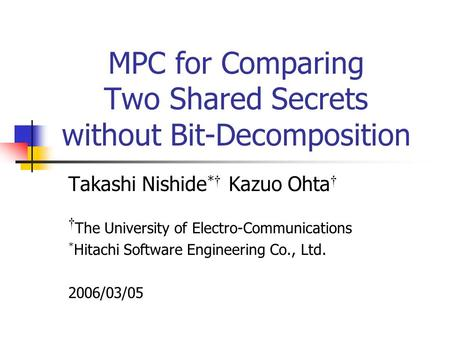 MPC for Comparing Two Shared Secrets without Bit-Decomposition Takashi Nishide * Kazuo Ohta The University of Electro-Communications * Hitachi Software.