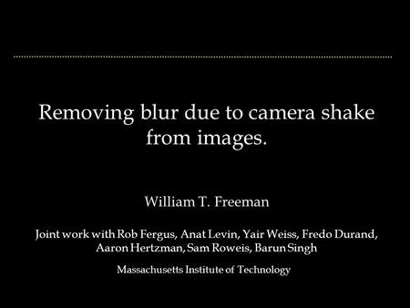 Removing blur due to camera shake from images. William T. Freeman Joint work with Rob Fergus, Anat Levin, Yair Weiss, Fredo Durand, Aaron Hertzman, Sam.