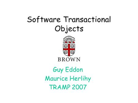 Software Transactional Objects Guy Eddon Maurice Herlihy TRAMP 2007.