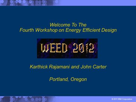 © 2011 IBM Corporation Karthick Rajamani and John Carter Welcome To The Fourth Workshop on Energy Efficient Design Portland, Oregon.